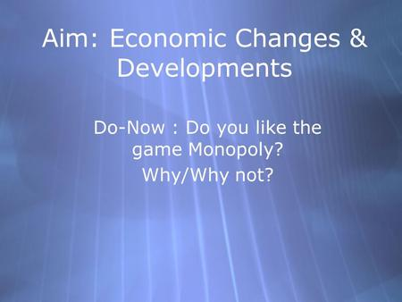 Aim: Economic Changes & Developments Do-Now : Do you like the game Monopoly? Why/Why not? Do-Now : Do you like the game Monopoly? Why/Why not?