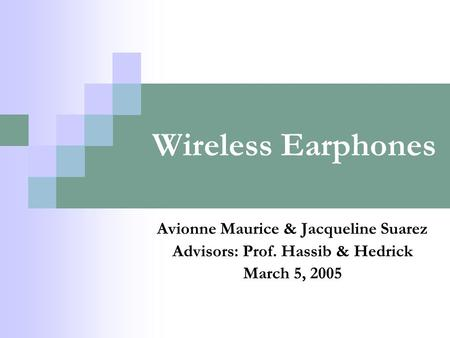 Wireless Earphones Avionne Maurice & Jacqueline Suarez Advisors: Prof. Hassib & Hedrick March 5, 2005.