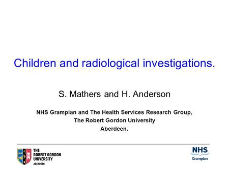 Children and radiological investigations. S. Mathers and H. Anderson NHS Grampian and The Health Services Research Group, The Robert Gordon University.