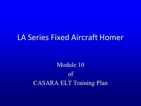 LA Series Fixed Aircraft Homer Module 10 of CASARA ELT Training Plan.