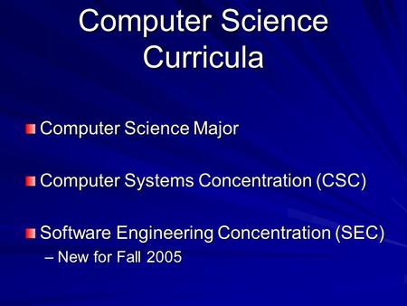 Computer Science Curricula Computer Science Major Computer Systems Concentration (CSC) Software Engineering Concentration (SEC) –New for Fall 2005.