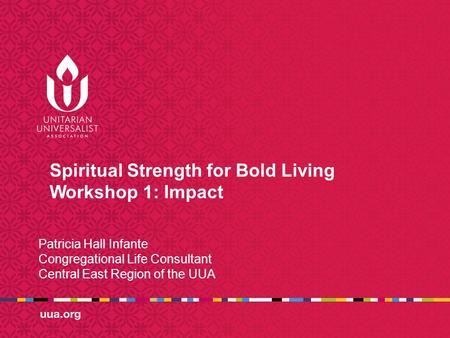 Spiritual Strength for Bold Living Workshop 1: Impact Patricia Hall Infante Congregational Life Consultant Central East Region of the UUA.