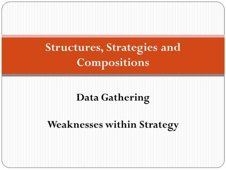 Structures, Strategies and Compositions Data Gathering Weaknesses within Strategy.