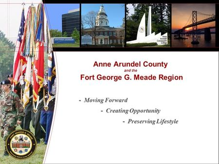 Anne Arundel County and the Fort George G. Meade Region - Moving Forward - Creating Opportunity - Preserving Lifestyle.
