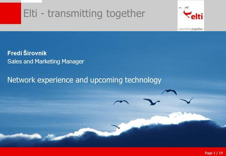 Page 1 / 19 Elti - transmitting together Fredi Širovnik Sales and Marketing Manager Network experience and upcoming technology.