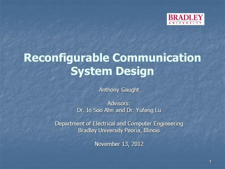 Reconfigurable Communication System Design Anthony Gaught Advisors: Dr. In Soo Ahn and Dr. Yufeng Lu Department of Electrical and Computer Engineering.