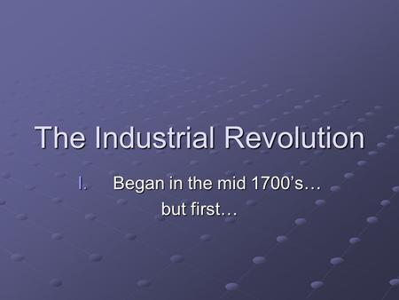 The Industrial Revolution I.Began in the mid 1700's… but first…
