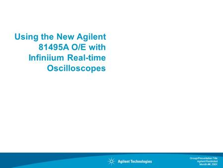Group/Presentation Title Agilent Restricted Month ##, 200X Using the New Agilent 81495A O/E with Infiniium Real-time Oscilloscopes.