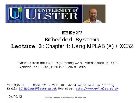 EEE527 Embedded Systems Lecture 3: Chapter 1: Using MPLAB (X) + XC32 Ian McCrumRoom 5B18, Tel: 90 366364 voice mail on 6 th ring