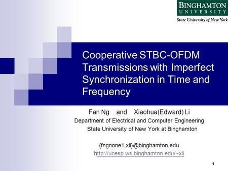 1 Cooperative STBC-OFDM Transmissions with Imperfect Synchronization in Time and Frequency Fan Ng and Xiaohua(Edward) Li Department of Electrical and Computer.