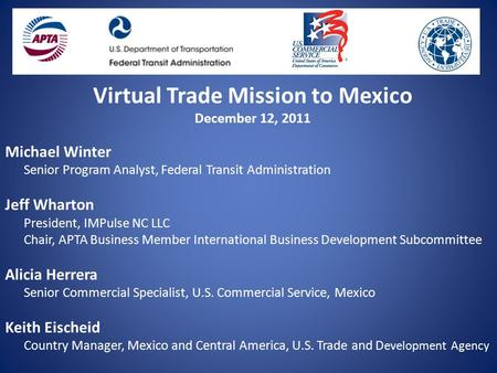 Virtual Trade Mission to Mexico December 12, 2011 Michael Winter Senior Program Analyst, Federal Transit Administration Jeff Wharton President, IMPulse.