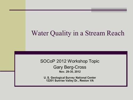 Water Quality in a Stream Reach SOCoP 2012 Workshop Topic Gary Berg-Cross Nov. 29-30, 2012 U. S. Geological Survey National Center 12201 Sunrise Valley.