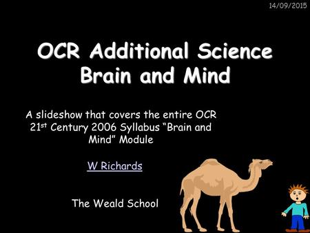 "14/09/2015 OCR Additional Science Brain and Mind W Richards The Weald School A slideshow that covers the entire OCR 21 st Century 2006 Syllabus ""Brain."
