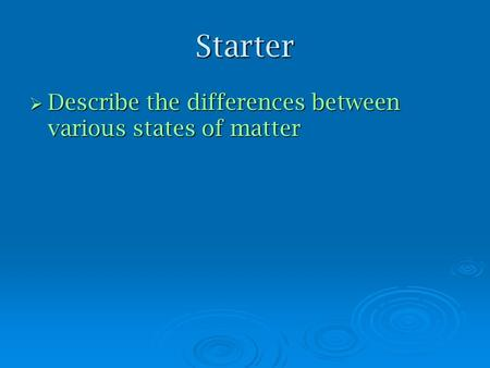 Starter  Describe the differences between various states of matter.