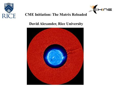 CME Initiation: The Matrix Reloaded David Alexander, Rice University.