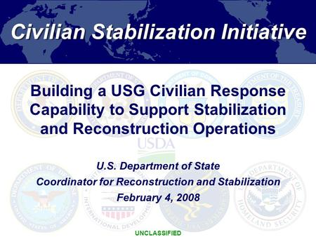1 Civilian Stabilization Initiative UNCLASSIFIED U.S. Department of State Coordinator for Reconstruction and Stabilization February 4, 2008 Building a.