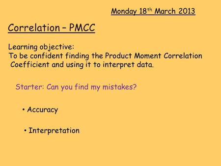 Correlation – PMCC Monday 18 th March 2013 Learning objective: To be confident finding the Product Moment Correlation Coefficient and using it to interpret.