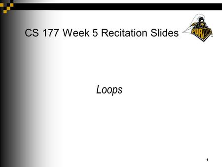 1 CS 177 Week 5 Recitation Slides Loops. 2 Announcements Project 2 due next Thursday at 9PM. Exam 1 this evening (switch and loop not covered) Old exams.