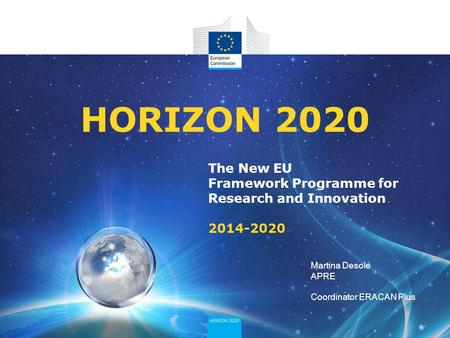 The New EU Framework Programme for Research and Innovation 2014-2020 HORIZON 2020 Martina Desole APRE Coordinator ERACAN Plus.