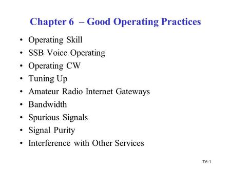 T6-1 Chapter 6 – Good Operating Practices Operating Skill SSB Voice Operating Operating CW Tuning Up Amateur Radio Internet Gateways Bandwidth Spurious.