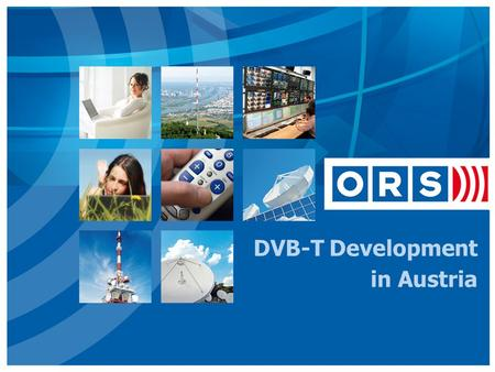 DVB-T Development in Austria. Overview  About ORS  DVB-T in Austria  Cost of Distribution  Digital Roll out  Reaching the People  Change of TV Landscape.
