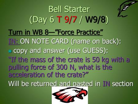 "Bell Starter (Day 6 T 9/7 / W9/8) Turn in WB 8—""Force Practice"" IN: ON NOTE CARD (name on back): copy and answer (use GUESS): copy and answer (use GUESS):"