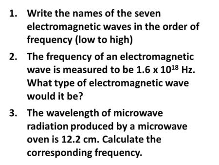 1.Write the names of the seven electromagnetic waves in the order of frequency (low to high) 2.The frequency of an electromagnetic wave is measured to.