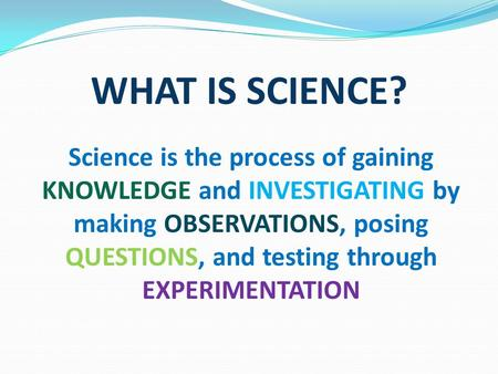 WHAT IS SCIENCE? Science is the process of gaining KNOWLEDGE and INVESTIGATING by making OBSERVATIONS, posing QUESTIONS, and testing through EXPERIMENTATION.