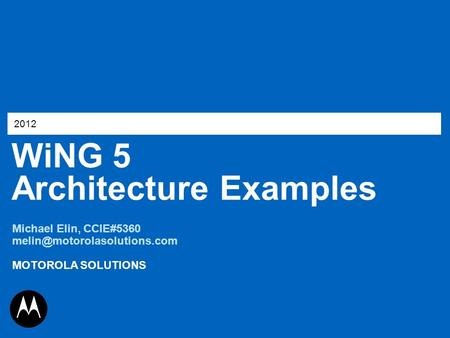 WiNG 5 Architecture Examples 2012 Michael Elin, CCIE#5360 MOTOROLA SOLUTIONS.