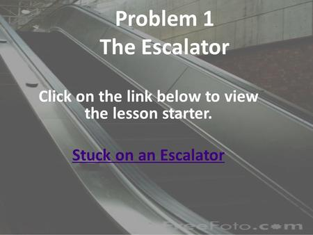 Problem 1 The Escalator Click on the link below to view the lesson starter. Stuck on an Escalator.