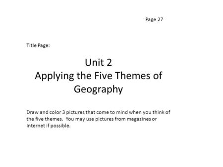 Page 27 Title Page: Unit 2 Applying the Five Themes of Geography Draw and color 3 pictures that come to mind when you think of the five themes. You may.