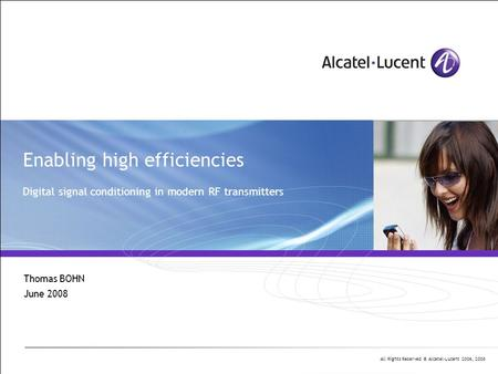 All Rights Reserved © Alcatel-Lucent 2006, 2008 Enabling high efficiencies Digital signal conditioning in modern RF transmitters Thomas BOHN June 2008.