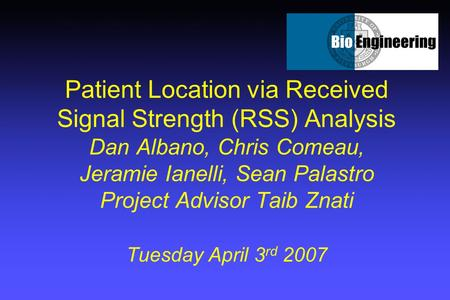 Patient Location via Received Signal Strength (RSS) Analysis Dan Albano, Chris Comeau, Jeramie Ianelli, Sean Palastro Project Advisor Taib Znati Tuesday.