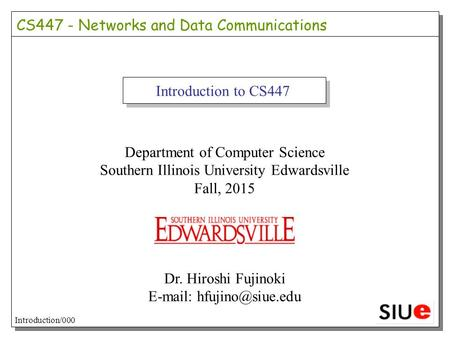Introduction to CS447 Department of Computer Science Southern Illinois University Edwardsville Fall, 2015 Dr. Hiroshi Fujinoki