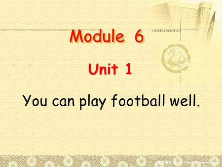 Module 6 Unit 1 You can play football well..