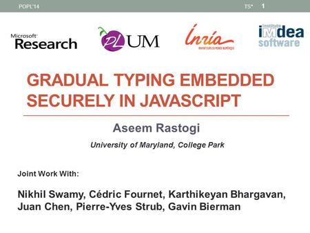 GRADUAL TYPING EMBEDDED SECURELY IN JAVASCRIPT Aseem Rastogi University of Maryland, College Park Joint Work With: Nikhil Swamy, Cédric Fournet, Karthikeyan.