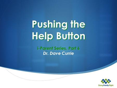Pushing the Help Button i-Parent Series, Part 6 Dr. Dave Currie.
