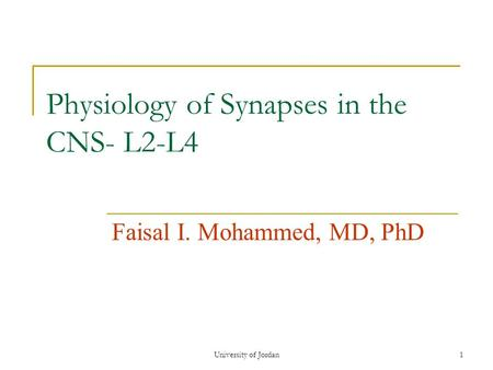 University of Jordan1 Physiology of Synapses in the CNS- L2-L4 Faisal I. Mohammed, MD, PhD.