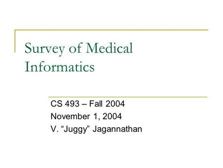 "Survey of Medical Informatics CS 493 – Fall 2004 November 1, 2004 V. ""Juggy"" Jagannathan."