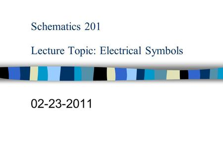 Schematics 201 Lecture Topic: Electrical Symbols 02-23-2011.