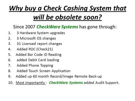 Why buy a Check Cashing System that will be obsolete soon? Since 2007 CheckWare Systems has gone through: 1. 3 Hardware System upgrades 2. 3 Microsoft.