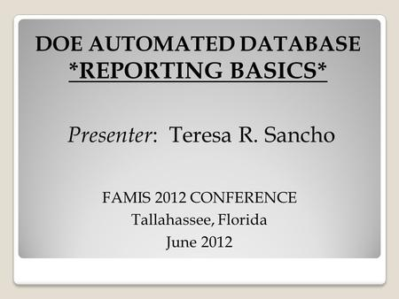 DOE AUTOMATED DATABASE *REPORTING BASICS* Presenter : Teresa R. Sancho FAMIS 2012 CONFERENCE Tallahassee, Florida June 2012.