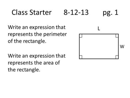 Class Starter8-12-13 pg. 1 Write an expression that represents the perimeter of the rectangle. Write an expression that represents the area of the rectangle.