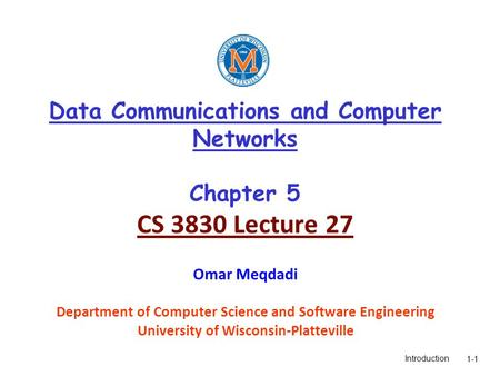 Introduction1-1 Data Communications and Computer Networks Chapter 5 CS 3830 Lecture 27 Omar Meqdadi Department of Computer Science and Software Engineering.