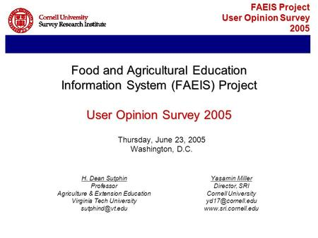 FAEIS Project User Opinion Survey 2005 Thursday, June 23, 2005 Washington, D.C. H. Dean SutphinYasamin Miller ProfessorDirector, SRI Agriculture & Extension.