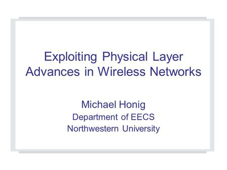 Exploiting Physical Layer Advances in Wireless Networks Michael Honig Department of EECS Northwestern University.