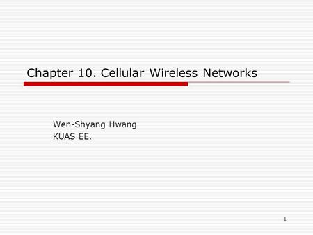 1 Chapter 10. Cellular Wireless Networks Wen-Shyang Hwang KUAS EE.