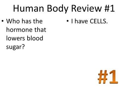Human Body Review #1 Who has the hormone that lowers blood sugar? I have CELLS.