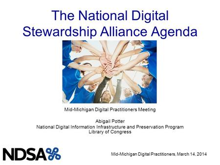 Mid-Michigan Digital Practitioners, March 14, 2014 The National Digital Stewardship Alliance Agenda Mid-Michigan Digital Practitioners Meeting Abigail.