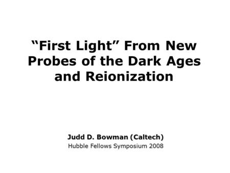 """First Light"" From New Probes of the Dark Ages and Reionization Judd D. Bowman (Caltech) Hubble Fellows Symposium 2008."